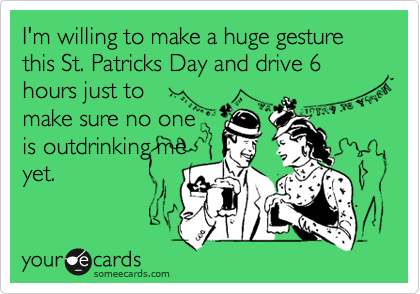 I'm willing to make a huge gesture this St. Patricks Day and drive 6 hours just to make sure no one is outdrinking me yet.