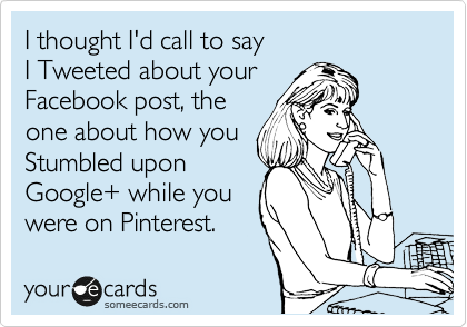 I thought I'd call to say  I Tweeted about your  Facebook post, the one about how you Stumbled upon Google+ while you  were on Pinterest.
