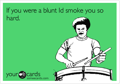 If you were a blunt Id smoke you so hard.