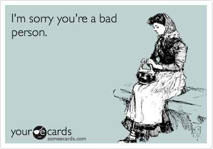 I'm sorry you're a bad person.