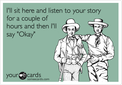 "I'll sit here and listen to your story for a couple of hours and then I'll say ""Okay"""