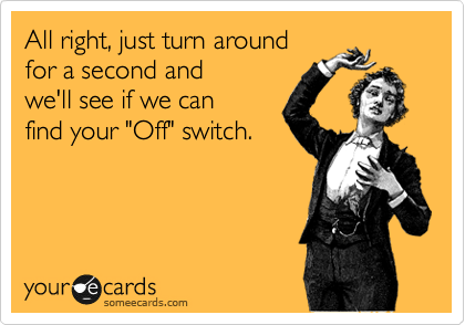 """All right, just turn around  for a second and  we'll see if we can  find your """"Off"""" switch."""