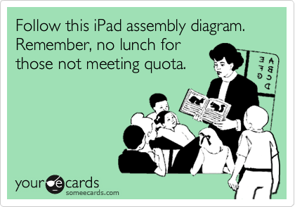 Follow this iPad assembly diagram. Remember, no lunch for those not meeting quota.