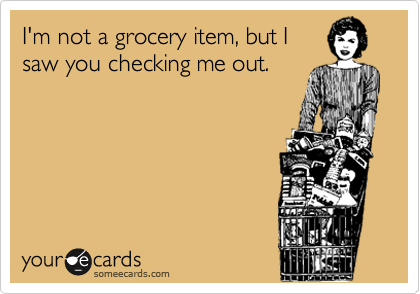 I'm not a grocery item, but I saw you checking me out.