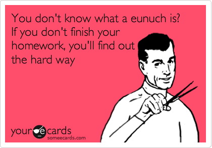 You don't know what a eunuch is? If you don't finish your homework, you'll find out the hard way