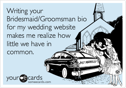 Writing your Bridesmaid/Groomsman bio for my wedding website makes me realize how little we have in common.