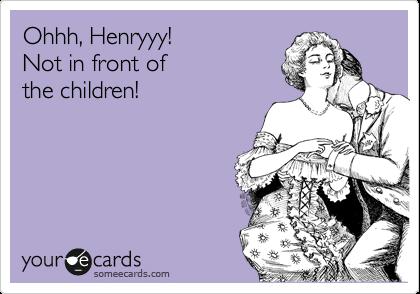 Ohhh, Henryyy! Not in front of the children!