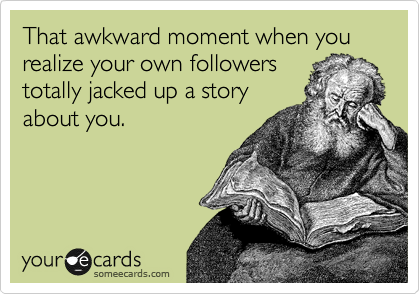 That awkward moment when you realize your own followers totally jacked up a story about you.