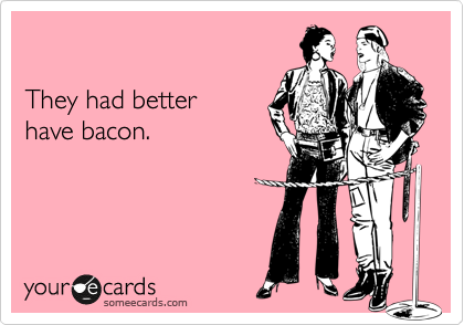 They had better  have bacon.