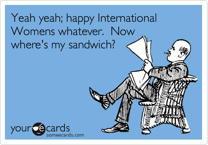 Yeah yeah; happy International Womens whatever.  Now where's my sandwich?