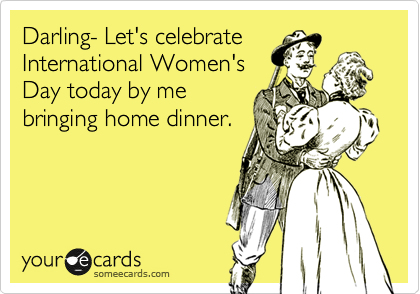 Darling- Let's celebrate International Women's Day today by me bringing home dinner.