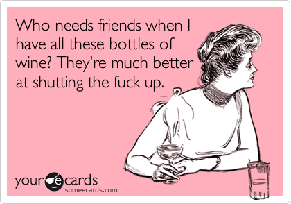 Who needs friends when I have all these bottles of wine? They're much better at shutting the fuck up.