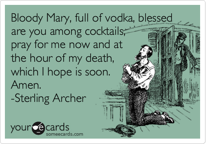 Bloody Mary, full of vodka, blessed are you among cocktails,  pray for me now and at the hour of my death, which I hope is soon. Amen.  -Sterling Archer