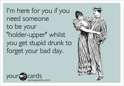 """I'm here for you if you need someone to be your """"holder-upper"""" whilst you get stupid drunk to forget your bad day."""
