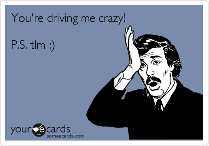 You're driving me crazy!  P.S. tlm ;%29