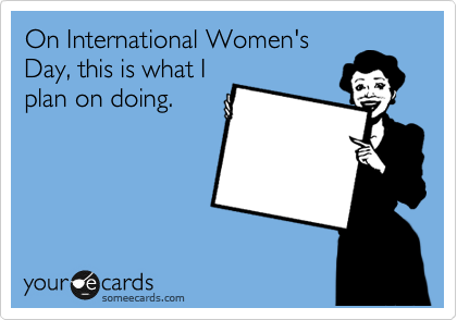 On International Women's Day, this is what I plan on doing.
