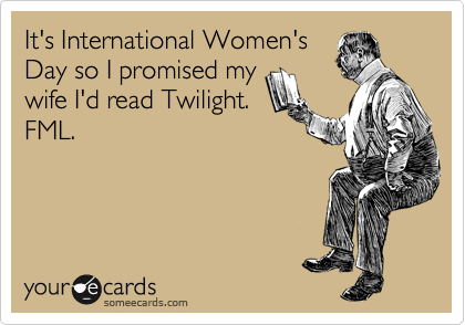 It's International Women's Day so I promised my wife I'd read Twilight. FML.