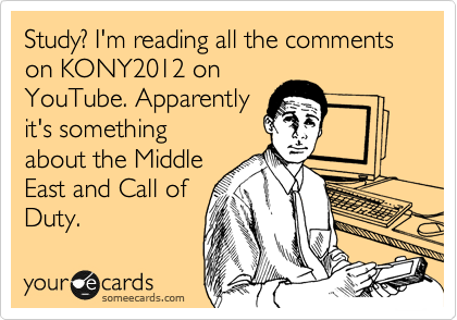 Study? I'm reading all the comments on KONY2012 on YouTube. Apparently it's something about the Middle East and Call of Duty.