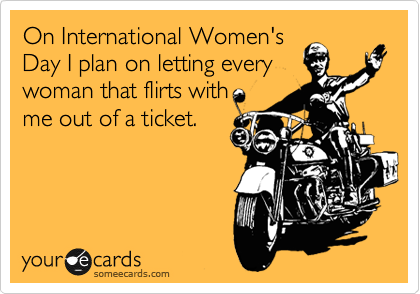 On International Women's Day I plan on letting every woman that flirts with me out of a ticket.