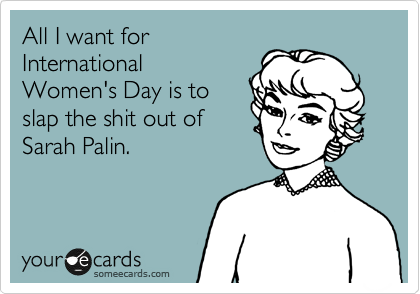 All I want for International Women's Day is to slap the shit out of Sarah Palin.