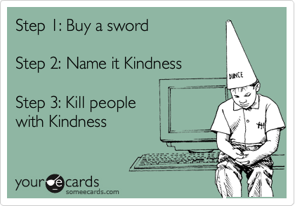 Step 1: Buy a sword    Step 2: Name it Kindness  Step 3: Kill people  with Kindness