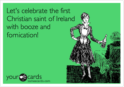Let's celebrate the first Christian saint of Ireland with booze and fornication!