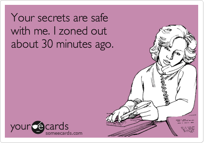 Your secrets are safe  with me. I zoned out  about 30 minutes ago.
