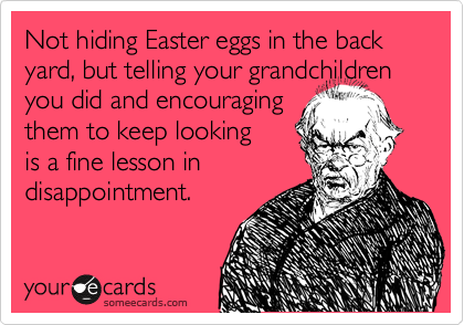 Not hiding Easter eggs in the back yard, but telling your grandchildren you did and encouraging them to keep looking  is a fine lesson in  disappointment.