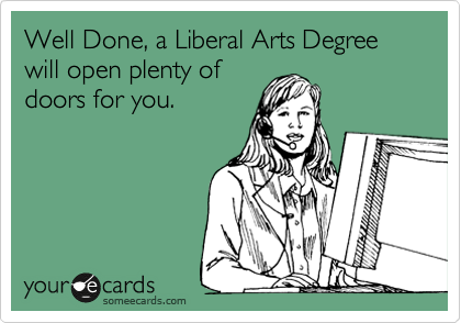 Well Done, a Liberal Arts Degree will open plenty of  doors for you.