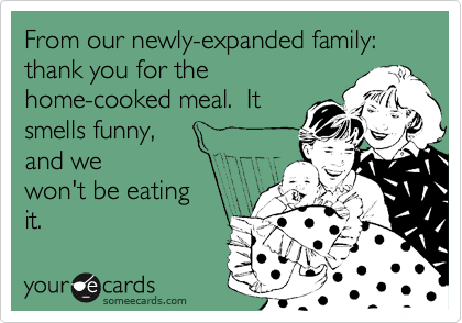 From our newly-expanded family: thank you for the home-cooked meal.  It smells funny,  and we won't be eating it.