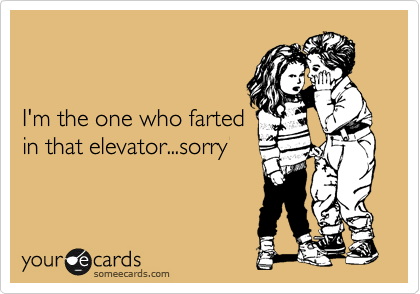 I'm the one who farted in that elevator...sorry