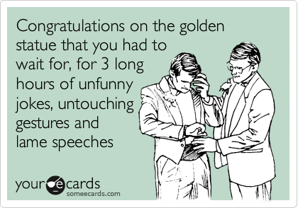 Congratulations on the golden statue that you had to wait for, for 3 long hours of unfunny jokes, untouching gestures and lame speeches