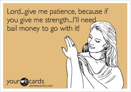 lord give me patience because if you give me strength i ll need