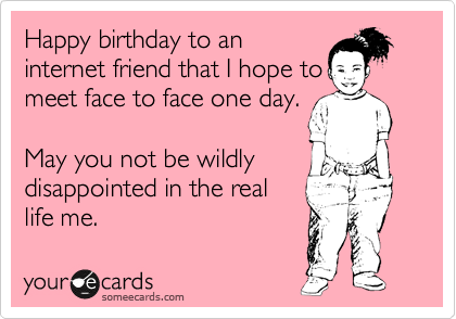 Happy Birthday To An Internet Friend That I Hope Meet Face One Day