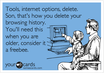 Tools, internet options, delete.  Son, that's how you delete your browsing history. You'll need this when you are older, consider it a freebee.