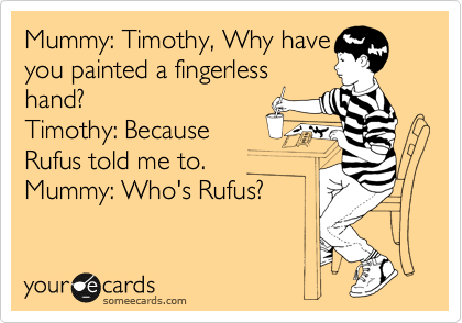 Mummy: Timothy, Why have you painted a fingerless hand? Timothy: Because  Rufus told me to. Mummy: Who's Rufus?