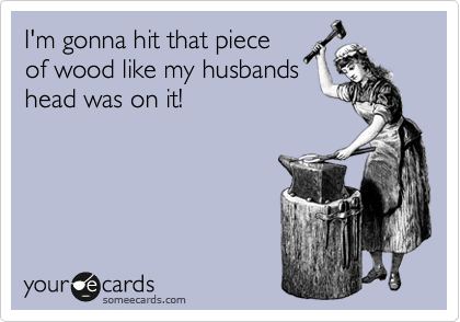 I'm gonna hit that piece of wood like my husbands head was on it!