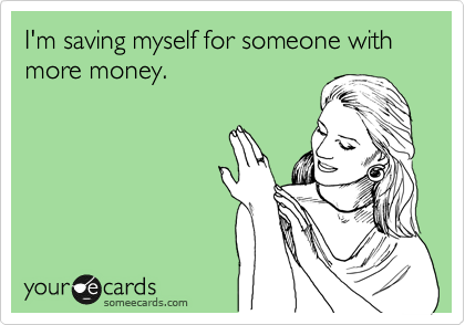 I'm saving myself for someone with more money.