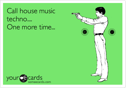Call house music techno.... One more time...