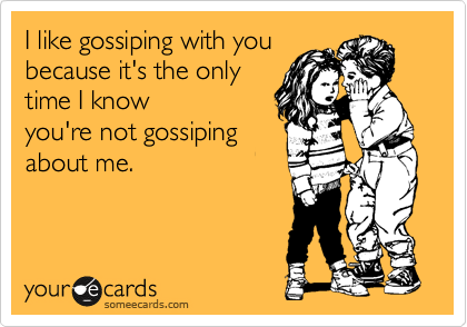 I like gossiping with you because it's the only time I know you're not gossiping about me.