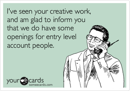 I've seen your creative work,   and am glad to inform you  that we do have some openings for entry level account people.