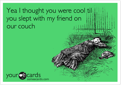 Yea I thought you were cool til you slept with my friend on our couch