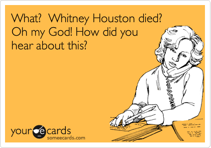 What?  Whitney Houston died?  Oh my God! How did you  hear about this?