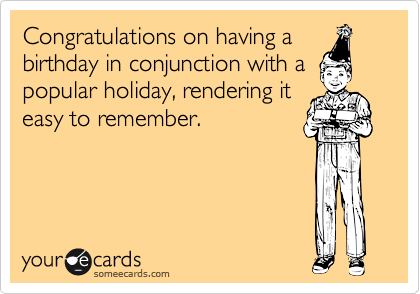 Congratulations on having a birthday in conjunction with a popular holiday, rendering it easy to remember.