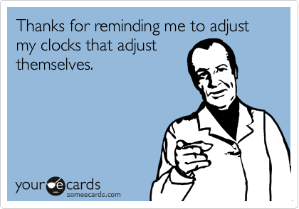 Thanks for reminding me to adjust my clocks that adjust themselves.