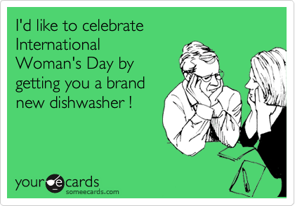 I'd like to celebrate  International  Woman's Day by  getting you a brand new dishwasher !