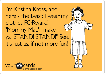 "I'm Kristina Kross, and here's the twist: I wear my clothes FORward! ""Mommy Mac'll make ya...STAND! STAND!"" See, it's just as, if not more fun!"