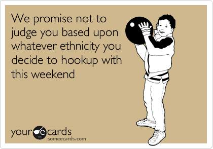 We promise not to judge you based upon whatever ethnicity you decide to hookup with this weekend