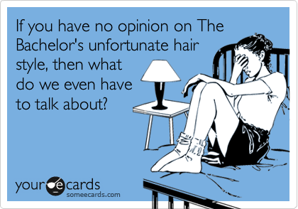 If you have no opinion on The Bachelor's unfortunate hair style, then what do we even have to talk about?