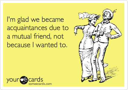 I'm glad we became acquaintances due to a mutual friend, not because I wanted to.
